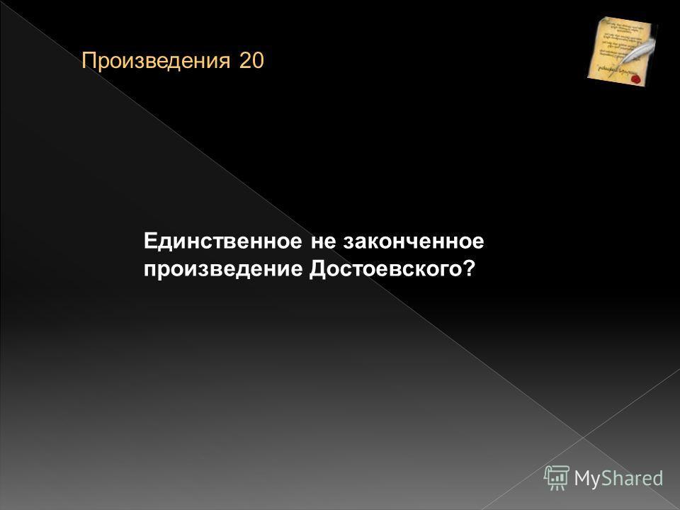 Единственное не законченное произведение Достоевского? Произведения 20