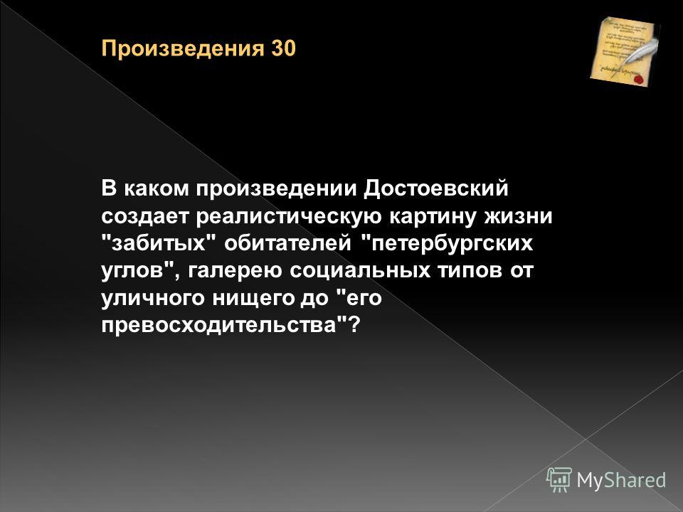 В каком произведении Достоевский создает реалистическую картину жизни забитых обитателей петербургских углов, галерею социальных типов от уличного нищего до его превосходительства? Произведения 30