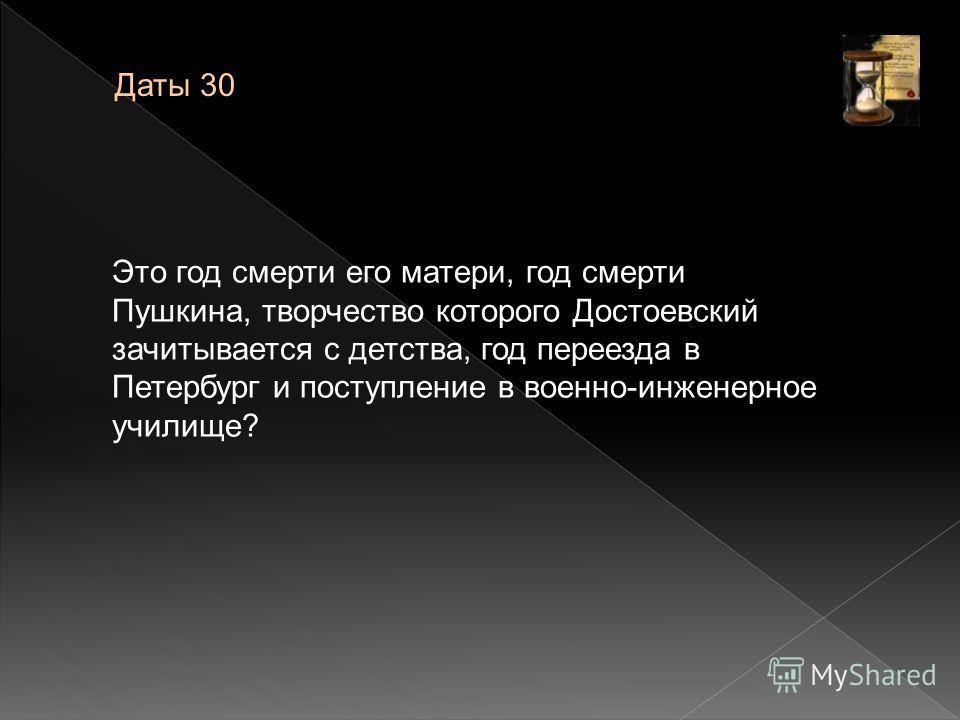 Даты 30 Это год смерти его матери, год смерти Пушкина, творчество которого Достоевский зачитывается с детства, год переезда в Петербург и поступление в военно-инженерное училище?