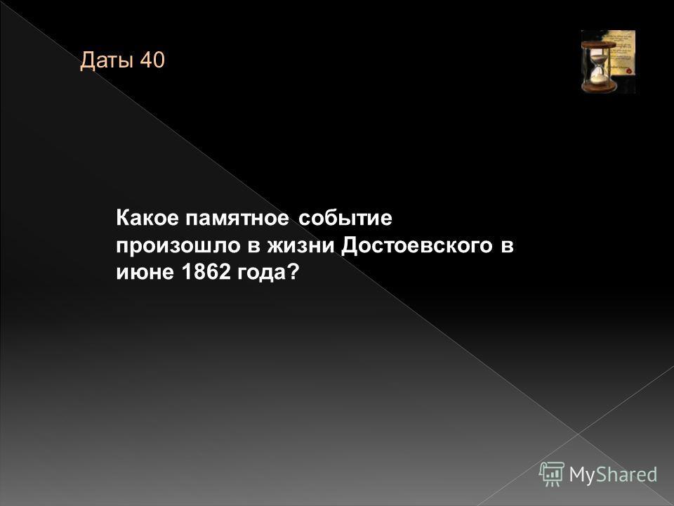 Какое памятное событие произошло в жизни Достоевского в июне 1862 года? Даты 40