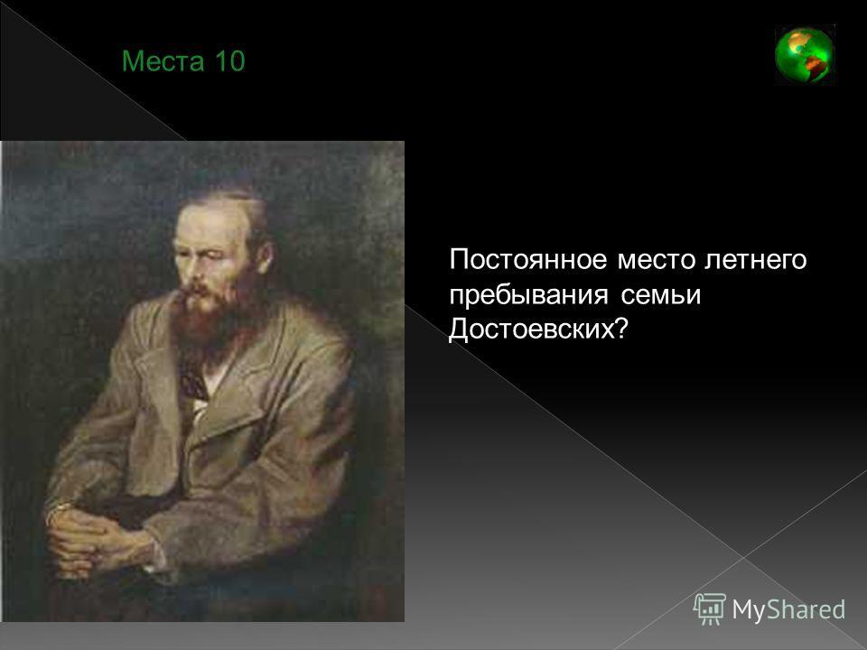 Места 10 Постоянное место летнего пребывания семьи Достоевских?
