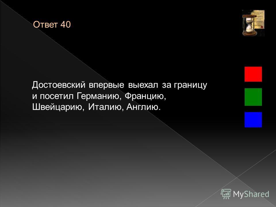 Ответ 40 Достоевский впервые выехал за границу и посетил Германию, Францию, Швейцарию, Италию, Англию.