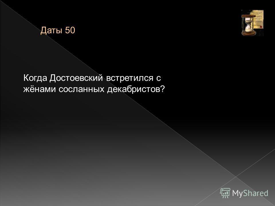 Даты 50 Когда Достоевский встретился с жёнами сосланных декабристов?