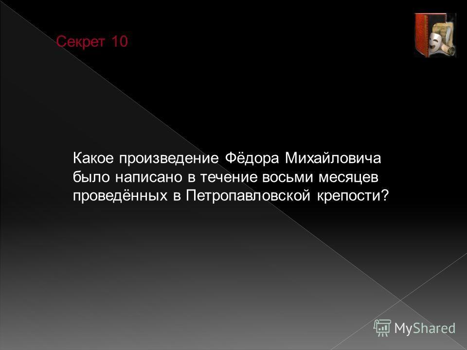 Секрет 10 Какое произведение Фёдора Михайловича было написано в течение восьми месяцев проведённых в Петропавловской крепости?