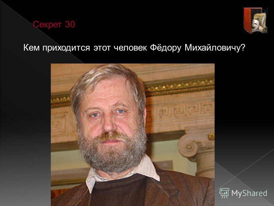 Секрет 30 Кем приходится этот человек Фёдору Михайловичу?