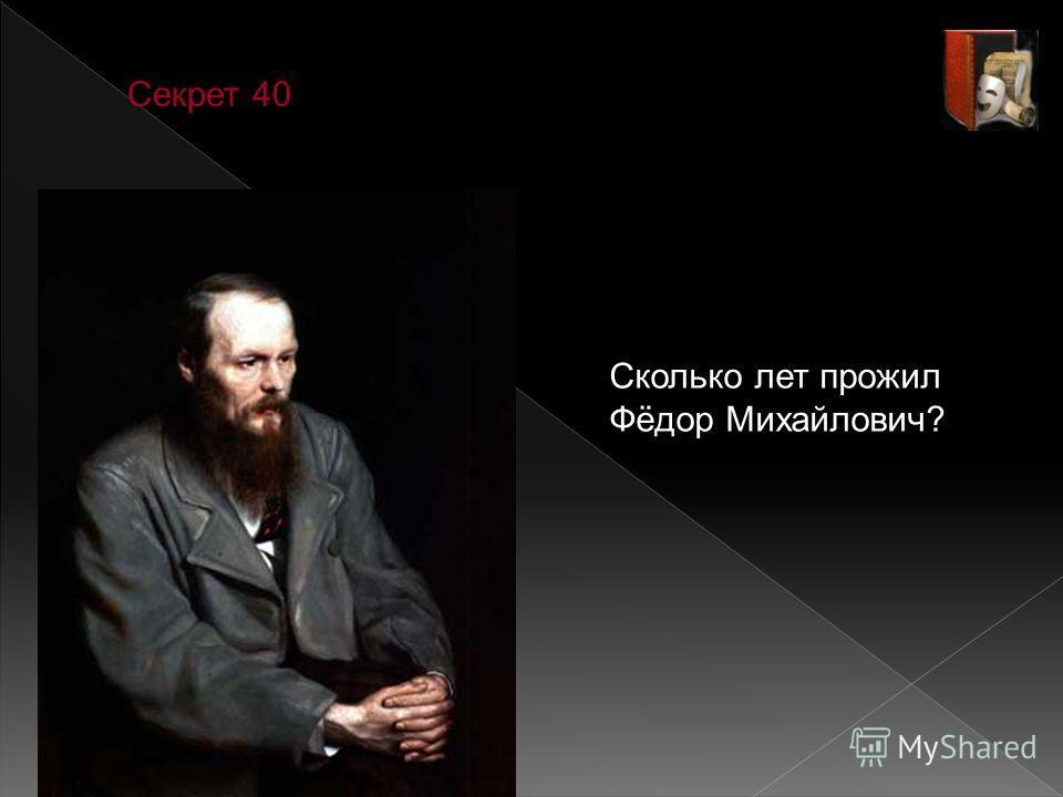 Секрет 40 Сколько лет прожил Фёдор Михайлович?
