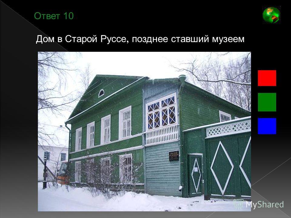 Ответ 10 Дом в Старой Руссе, позднее ставший музеем