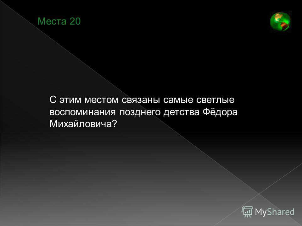 Места 20 С этим местом связаны самые светлые воспоминания позднего детства Фёдора Михайловича?