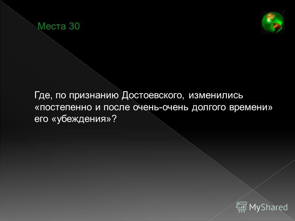 Места 30 Где, по признанию Достоевского, изменились «постепенно и после очень-очень долгого времени» его «убеждения»?