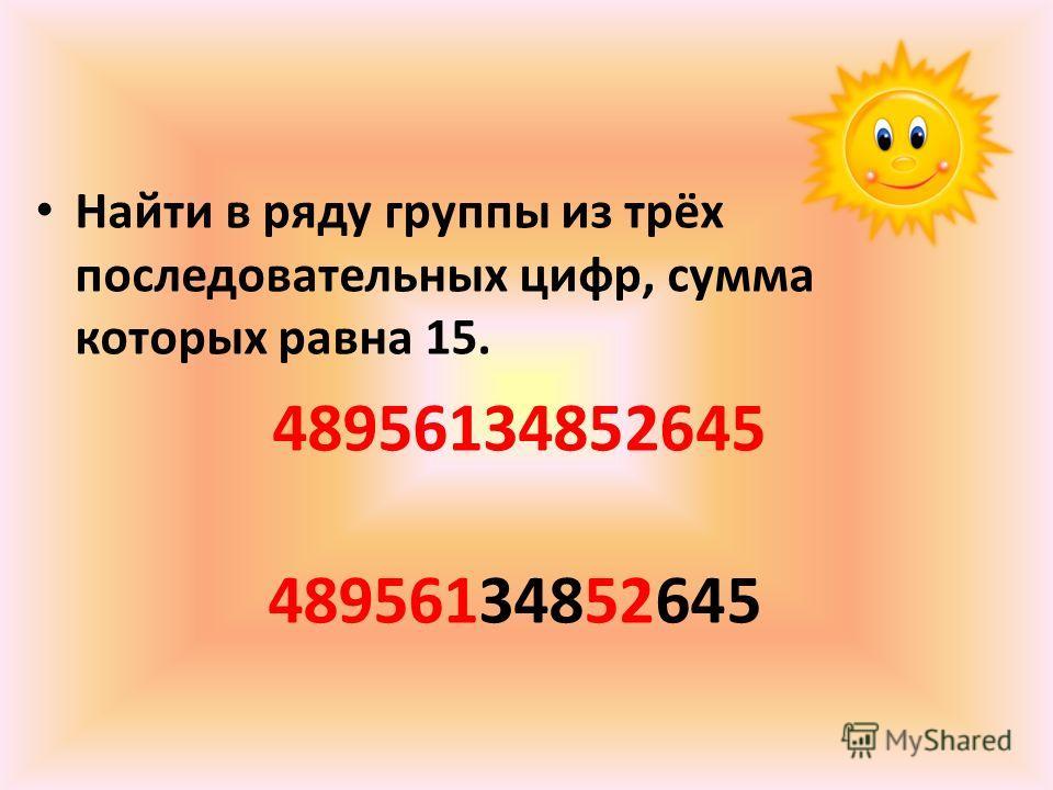 Найти в ряду группы из трёх последовательных цифр, сумма которых равна 15. 48956134852645