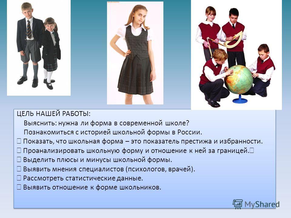 ЦЕЛЬ НАШЕЙ РАБОТЫ: Выяснить: нужна ли форма в современной школе? Познакомиться с историей школьной формы в России. Показать, что школьная форма – это показатель престижа и избранности. Проанализировать школьную форму и отношение к ней за границей. Вы