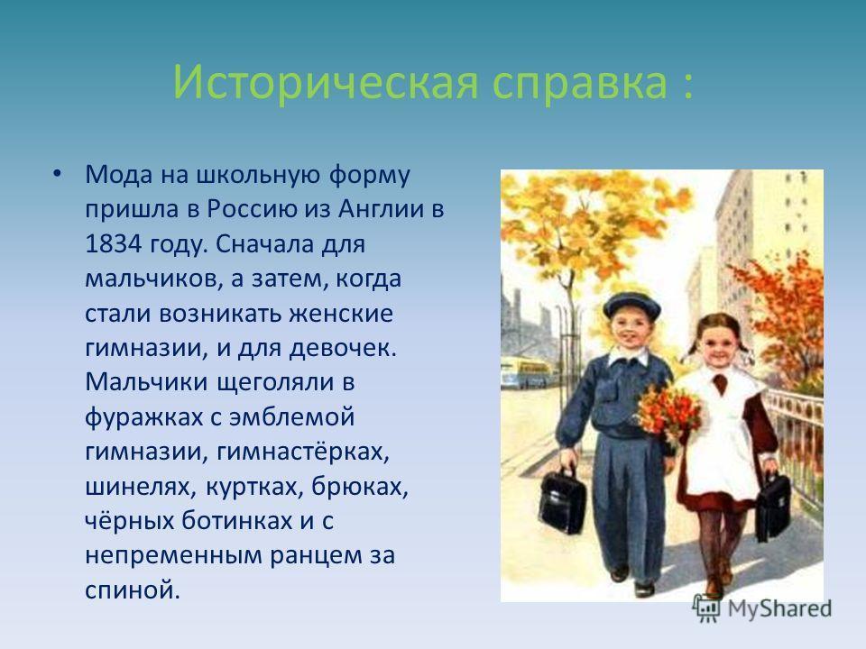 Историческая справка : Мода на школьную форму пришла в Россию из Англии в 1834 году. Сначала для мальчиков, а затем, когда стали возникать женские гимназии, и для девочек. Мальчики щеголяли в фуражках с эмблемой гимназии, гимнастёрках, шинелях, куртк