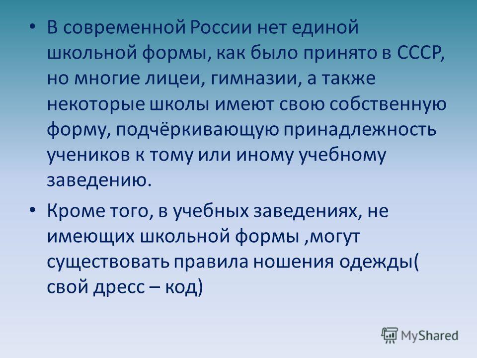 В современной России нет единой школьной формы, как было принято в СССР, но многие лицеи, гимназии, а также некоторые школы имеют свою собственную форму, подчёркивающую принадлежность учеников к тому или иному учебному заведению. Кроме того, в учебны