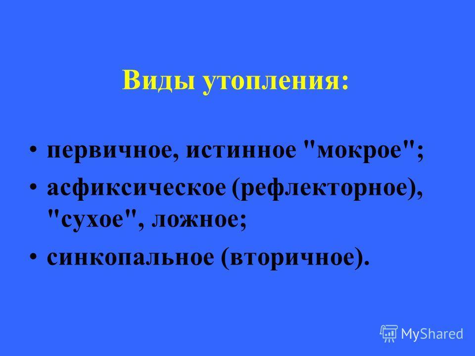 Виды утопления: первичное, истинное мокрое; асфиксическое (рефлекторное), сухое, ложное; синкопальное (вторичное).