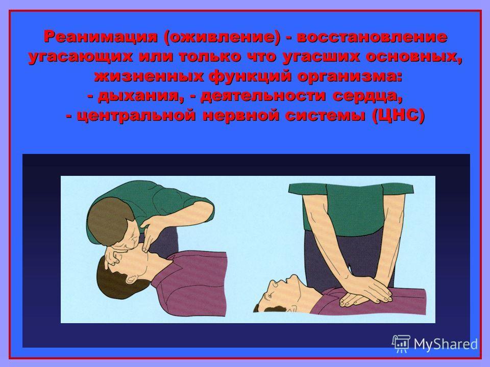 Реанимация (оживление) - восстановление угасающих или только что угасших основных, жизненных функций организма: - дыхания, - деятельности сердца, - центральной нервной системы (ЦНС)