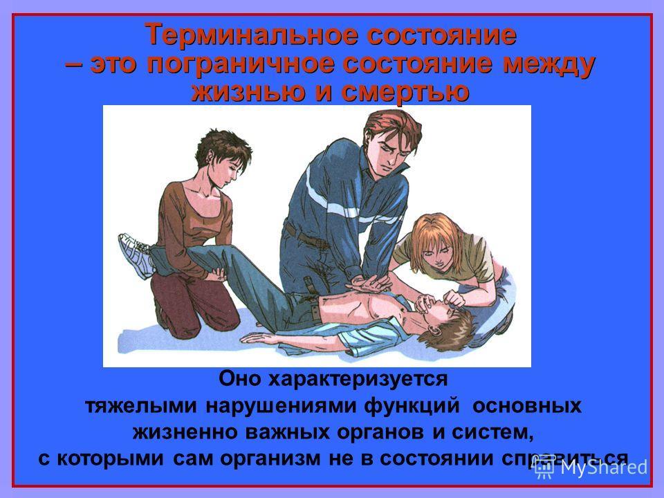 Оно характеризуется тяжелыми нарушениями функций основных жизненно важных органов и систем, с которыми сам организм не в состоянии справиться Терминальное состояние – это пограничное состояние между жизнью и смертью