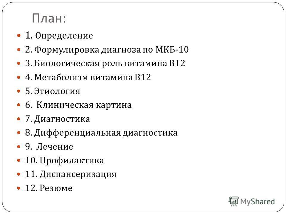 План : 1. Определение 2. Формулировка диагноза по МКБ -10 3. Биологическая роль витамина В 12 4. Метаболизм витамина В 12 5. Этиология 6. Клиническая картина 7. Диагностика 8. Дифференциальная диагностика 9. Лечение 10. Профилактика 11. Диспансеризац