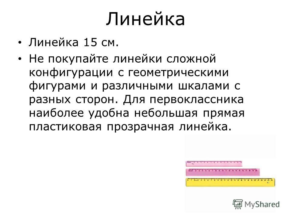 Линейка Линейка 15 см. Не покупайте линейки сложной конфигурации с геометрическими фигурами и различными шкалами с разных сторон. Для первоклассника наиболее удобна небольшая прямая пластиковая прозрачная линейка.