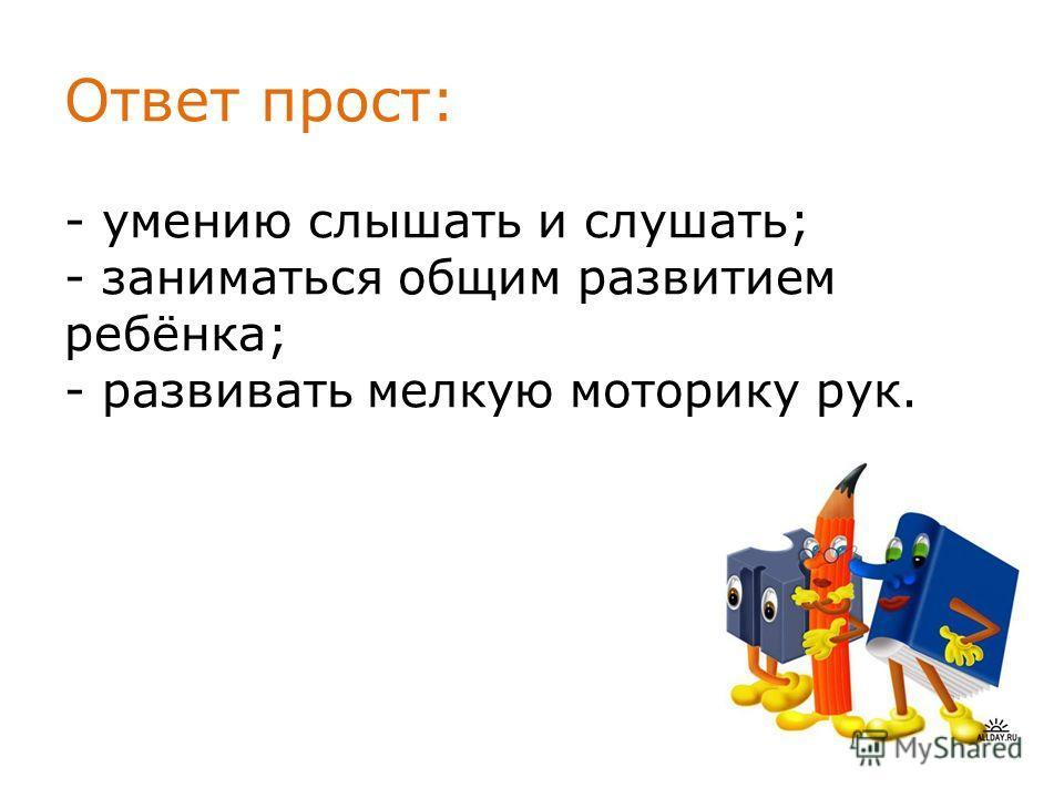 Ответ прост: - умению слышать и слушать; - заниматься общим развитием ребёнка; - развивать мелкую моторику рук.