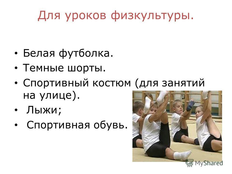 Для уроков физкультуры. Белая футболка. Темные шорты. Спортивный костюм (для занятий на улице). Лыжи; Спортивная обувь.