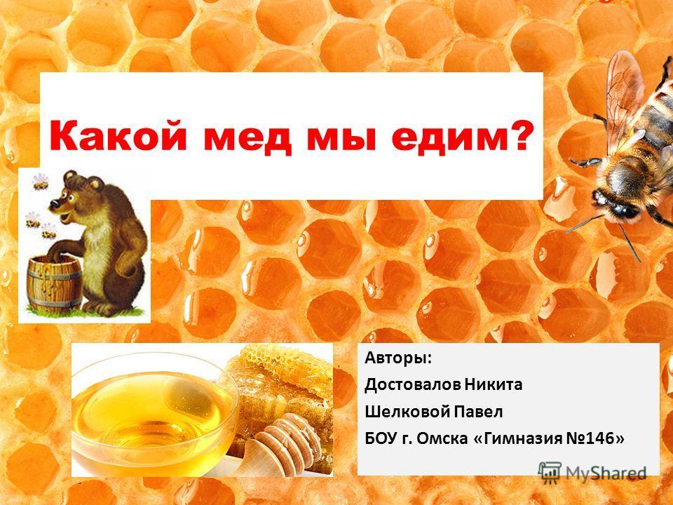 Какой мед мы едим? Авторы: Достовалов Никита Шелковой Павел БОУ г. Омска «Гимназия 146»
