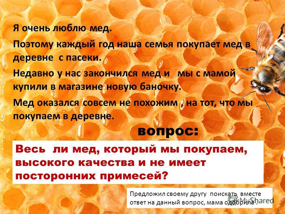 Я очень люблю мед. Поэтому каждый год наша семья покупает мед в деревне с пасеки. Недавно у нас закончился мед и мы с мамой купили в магазине новую баночку. Мед оказался совсем не похожим, на тот, что мы покупаем в деревне. Весь ли мед, который мы по