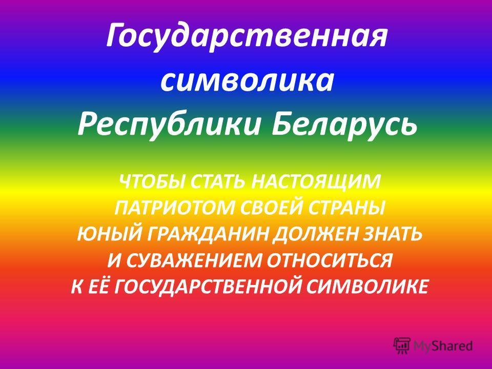 Государственная символика Республики Беларусь ЧТОБЫ СТАТЬ НАСТОЯЩИМ ПАТРИОТОМ СВОЕЙ СТРАНЫ ЮНЫЙ ГРАЖДАНИН ДОЛЖЕН ЗНАТЬ И СУВАЖЕНИЕМ ОТНОСИТЬСЯ К ЕЁ ГОСУДАРСТВЕННОЙ СИМВОЛИКЕ