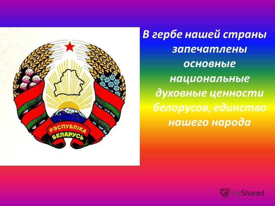 В гербе нашей страны запечатлены основные национальные духовные ценности белорусов, единство нашего народа