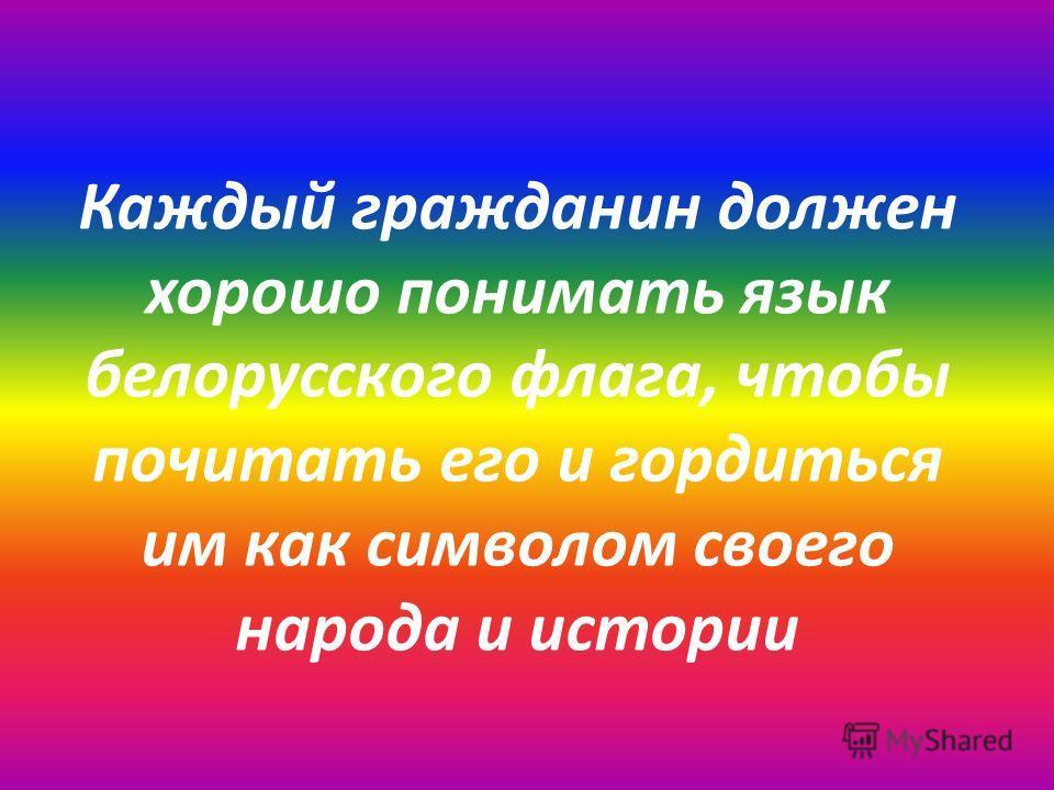 Каждый гражданин должен хорошо понимать язык белорусского флага, чтобы почитать его и гордиться им как символом своего народа и истории