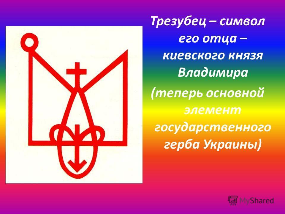 Трезубец – символ его отца – киевского князя Владимира (теперь основной элемент государственного герба Украины)