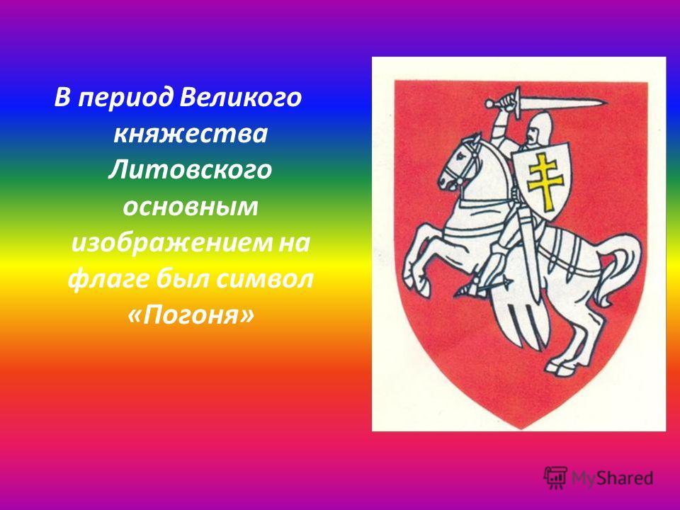 В период Великого княжества Литовского основным изображением на флаге был символ «Погоня»