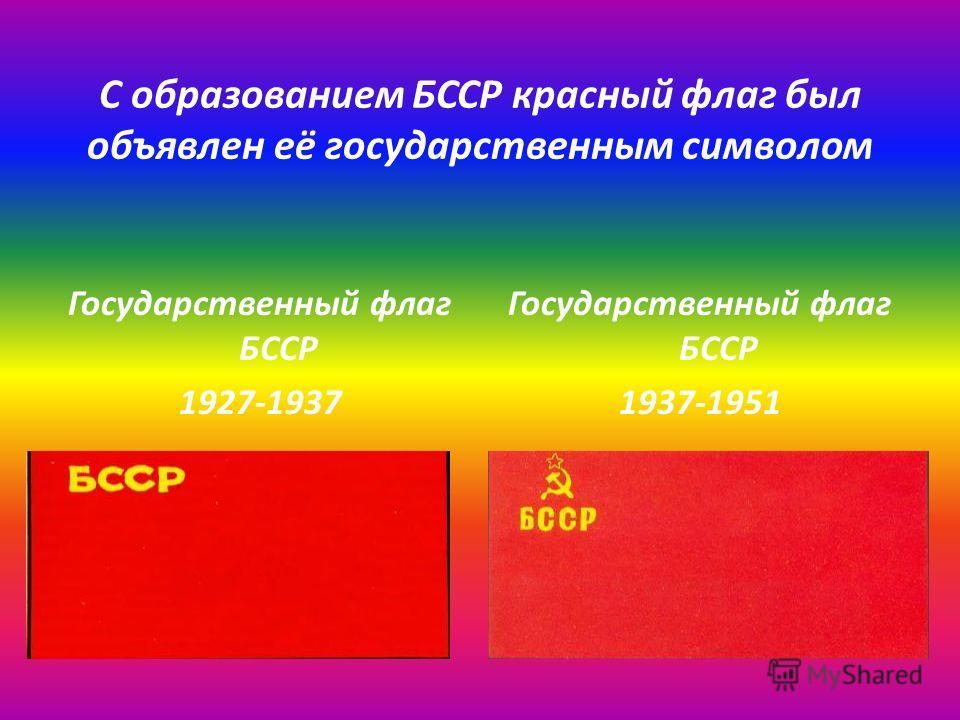 С образованием БССР красный флаг был объявлен её государственным символом Государственный флаг БССР 1927-1937 Государственный флаг БССР 1937-1951