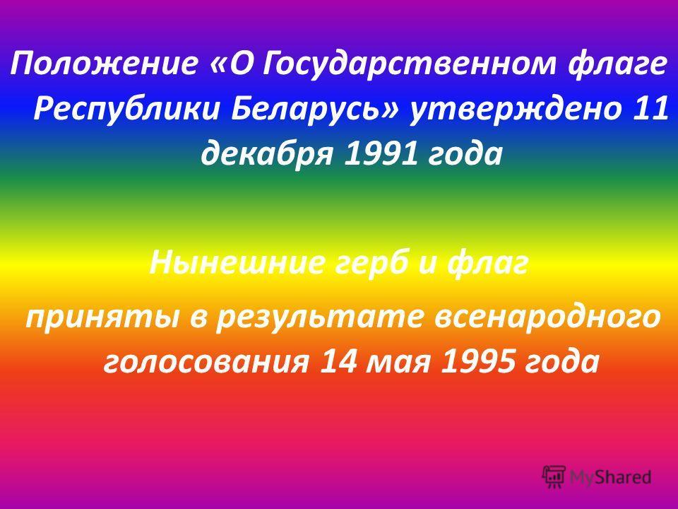 Положение «О Государственном флаге Республики Беларусь» утверждено 11 декабря 1991 года Нынешние герб и флаг приняты в результате всенародного голосования 14 мая 1995 года