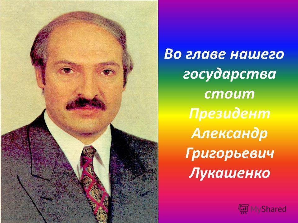 Во главе нашего государства стоит Президент Александр Григорьевич Лукашенко