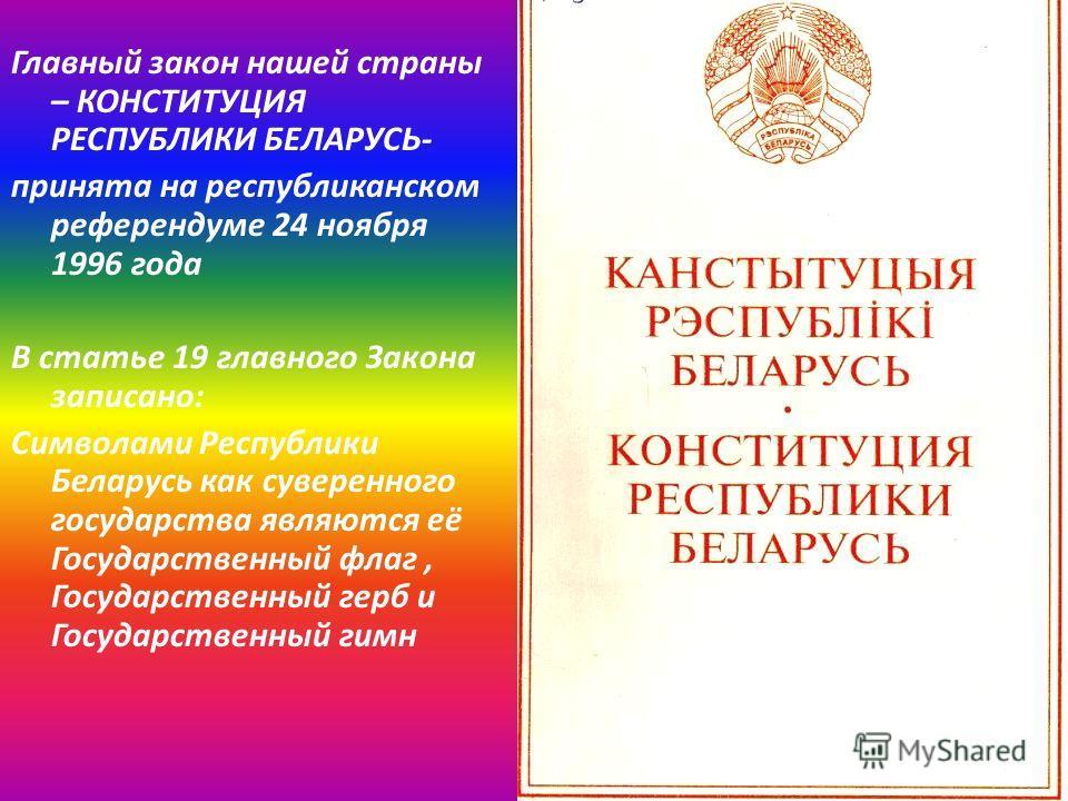 Главный закон нашей страны – КОНСТИТУЦИЯ РЕСПУБЛИКИ БЕЛАРУСЬ- принята на республиканском референдуме 24 ноября 1996 года В статье 19 главного Закона записано: Символами Республики Беларусь как суверенного государства являются её Государственный флаг,