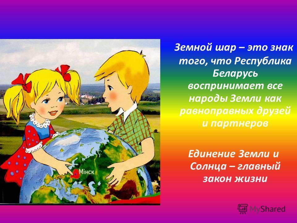Земной шар – это знак того, что Республика Беларусь воспринимает все народы Земли как равноправных друзей и партнеров Единение Земли и Солнца – главный закон жизни
