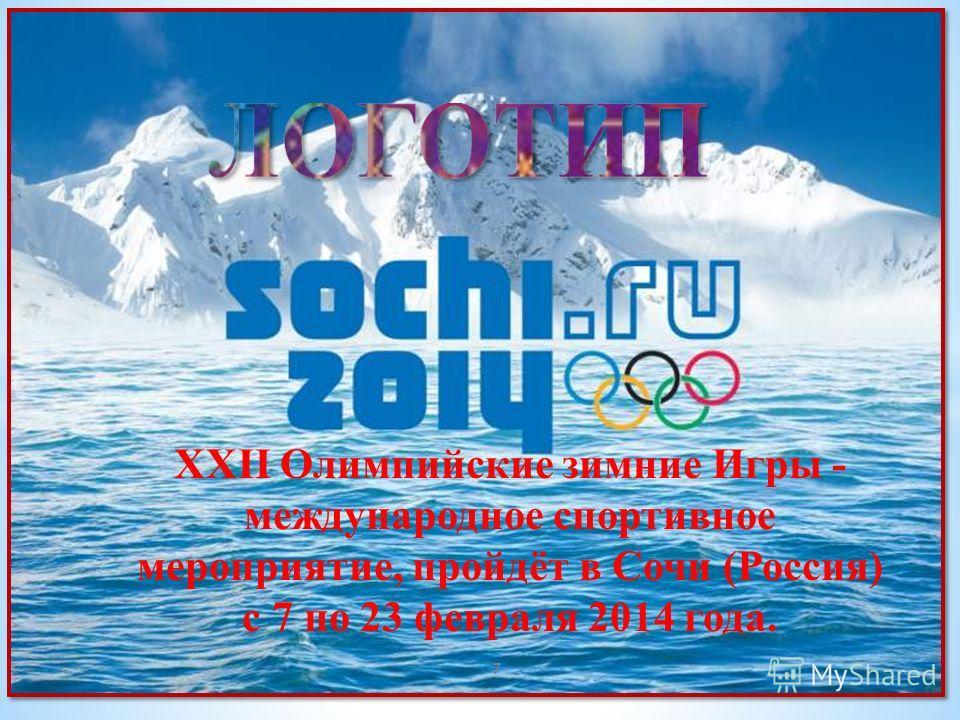 XXII Олимпийские зимние Игры - международное спортивное мероприятие, пройдёт в Сочи (Россия) с 7 по 23 февраля 2014 года. 7