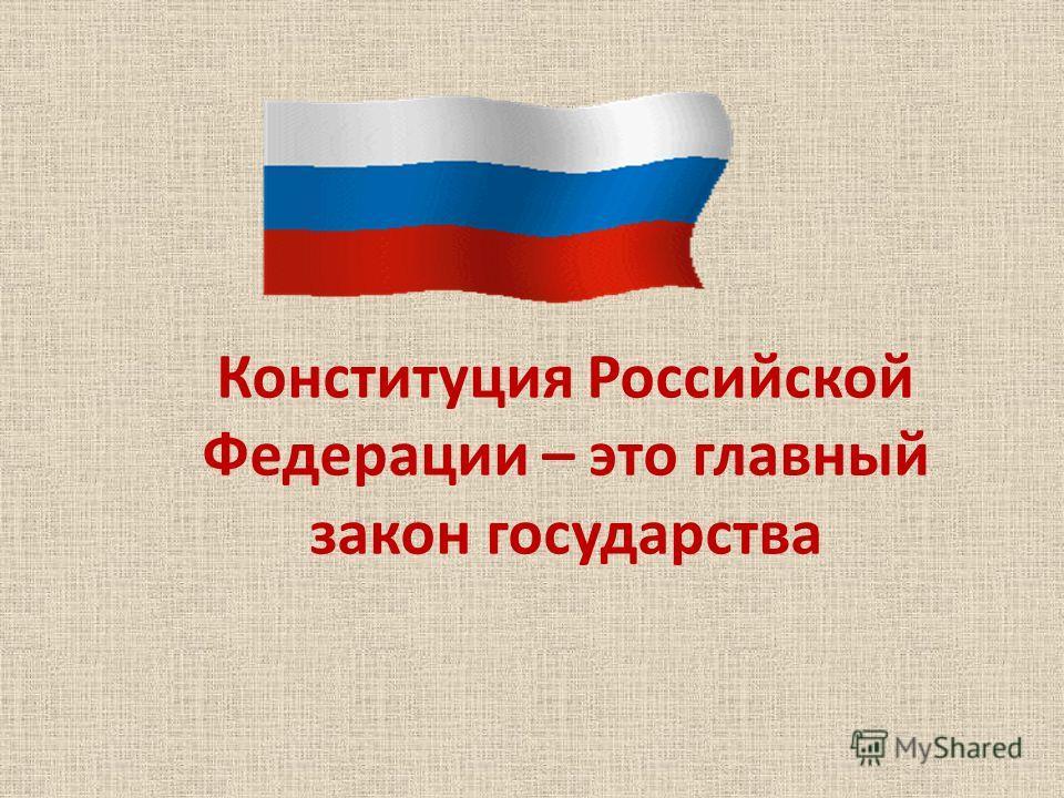 Конституция Российской Федерации – это главный закон государства