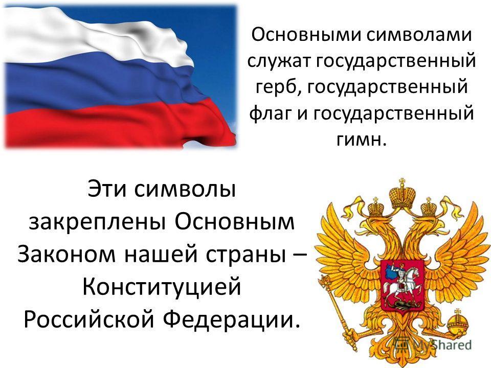 Основными символами служат государственный герб, государственный флаг и государственный гимн. Эти символы закреплены Основным Законом нашей страны – Конституцией Российской Федерации.