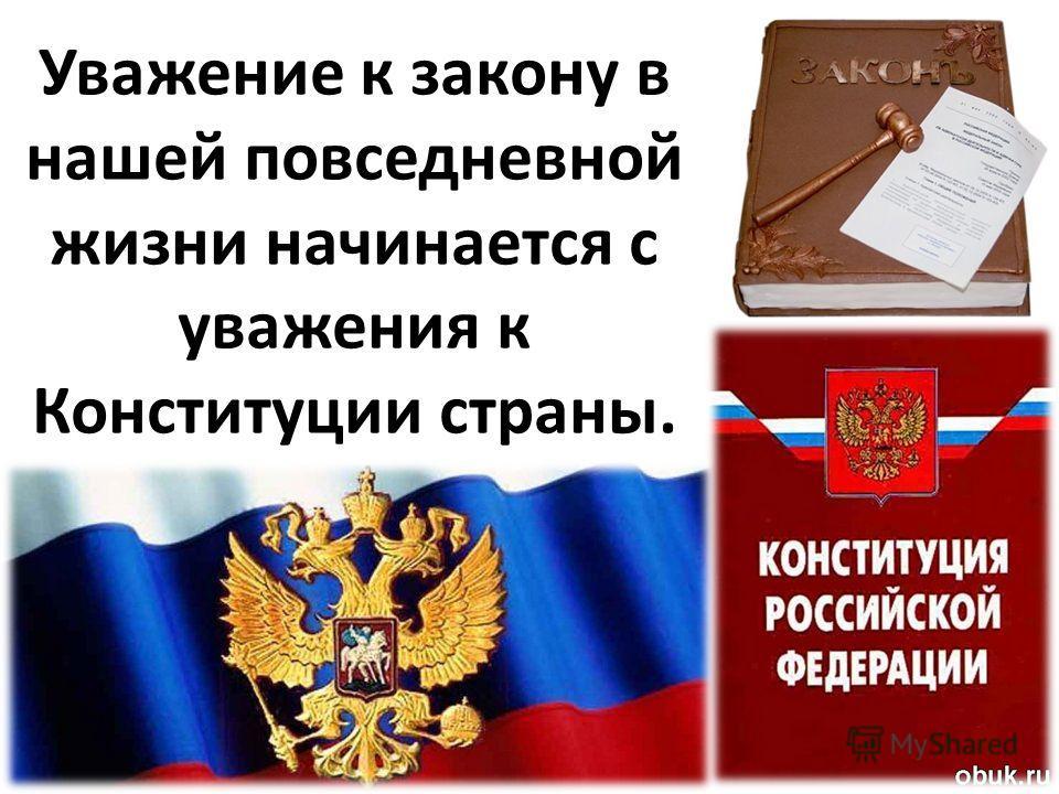 Уважение к закону в нашей повседневной жизни начинается с уважения к Конституции страны.