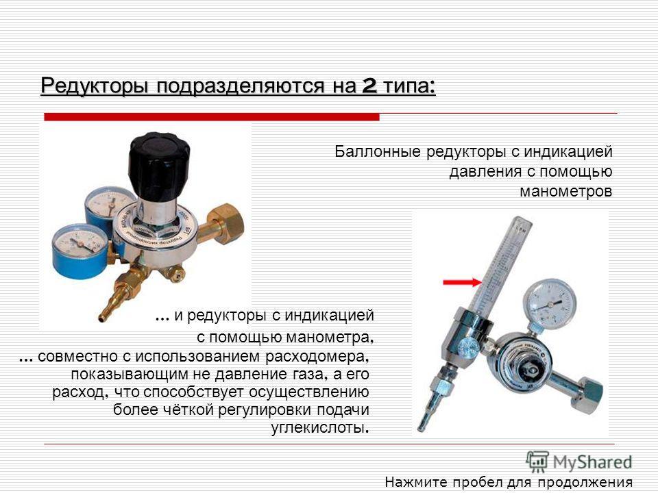 Редукторы подразделяются на 2 типа : Баллонные редукторы с индикацией давления с помощью манометров Нажмите пробел для продолжения … и редукторы с индикацией с помощью манометра, … совместно с использованием расходомера, показывающим не давление газа