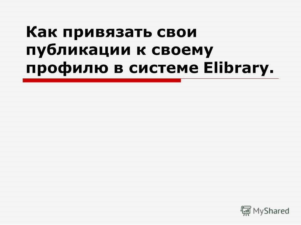 Как привязать свои публикации к своему профилю в системе Elibrary.