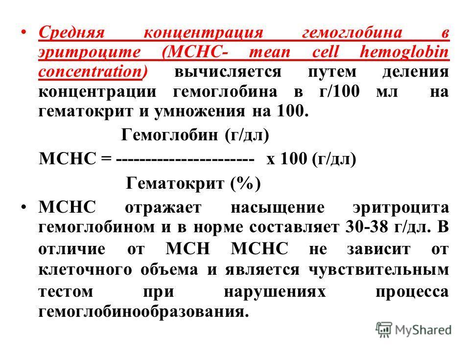 Средняя концентрация гемоглобина в эритроците (MCHС- mean cell hemoglobin concentration) вычисляется путем деления концентрации гемоглобина в г/100 мл на гематокрит и умножения на 100. Гемоглобин (г/дл) MCHC = ----------------------- х 100 (г/дл) Гем