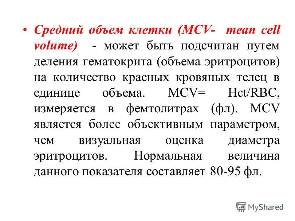 Средний объем клетки (MCV- mean cell volume) - может быть подсчитан путем деления гематокрита (объема эритроцитов) на количество красных кровяных телец в единице объема. MCV= Hct/RBC, измеряется в фемтолитрах (фл). MCV является более объективным пара