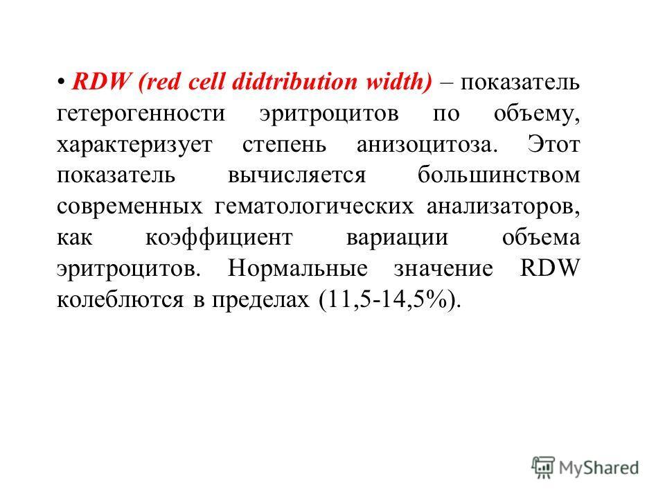 RDW (red cell didtribution width) – показатель гетерогенности эритроцитов по объему, характеризует степень анизоцитоза. Этот показатель вычисляется большинством современных гематологических анализаторов, как коэффициент вариации объема эритроцитов. Н