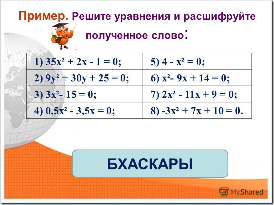 Пример. Решите уравнения и расшифруйте полученное слово : 1) 35x² + 2x - 1 = 0;5) 4 - x² = 0; 2) 9y² + 30y + 25 = 0;6) x²- 9x + 14 = 0; 3) 3x²- 15 = 0;7) 2x² - 11x + 9 = 0; 4) 0,5x² - 3,5x = 0;8) -3x² + 7x + 10 = 0. БХАСКАРЫ