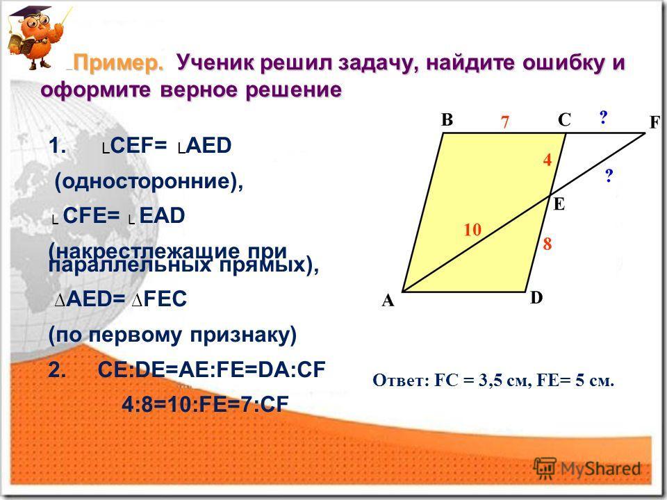Пример. Ученик решил задачу, найдите ошибку и оформите верное решение Пример. Ученик решил задачу, найдите ошибку и оформите верное решение 1. СЕF= AED (односторонние), СFE= EAD (накрестлежащие при параллельных прямых), АЕD= FЕС (по первому признаку)