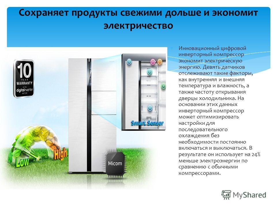 Сохраняет продукты свежими дольше и экономит электричество Инновационный цифровой инверторный компрессор экономит электрическую энергию. Девять датчиков отслеживают такие факторы, как внутренняя и внешняя температура и влажность, а также частоту откр