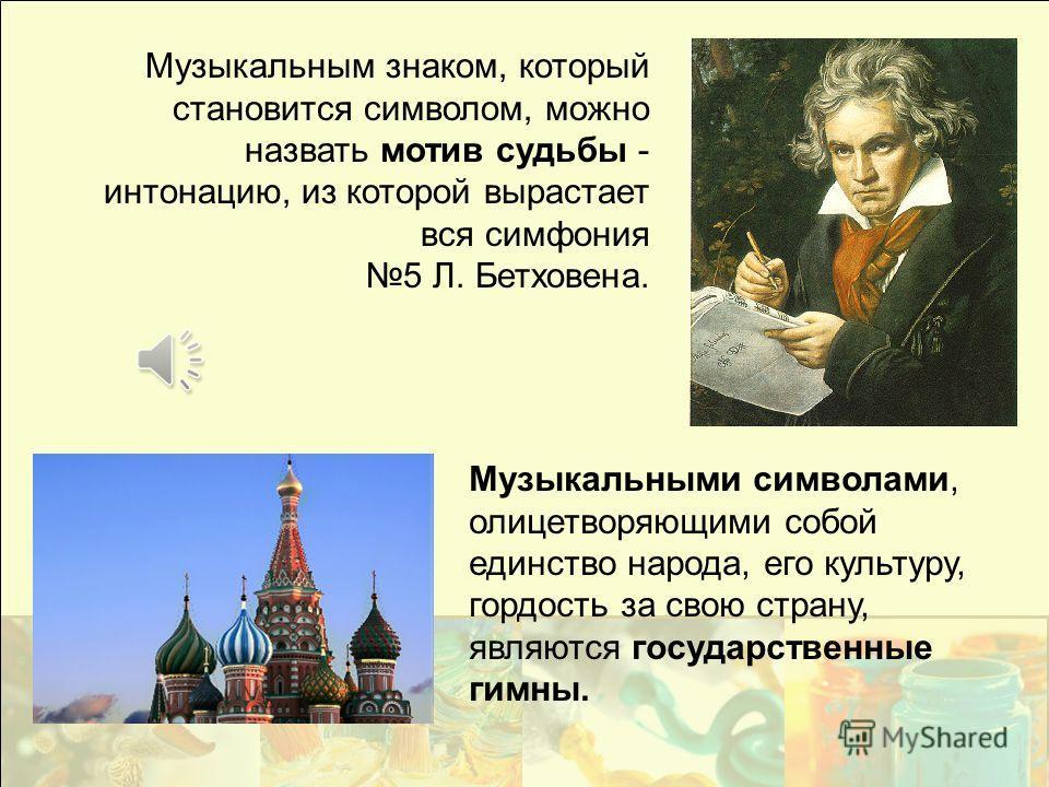 Музыкальным знаком, который становится символом, можно назвать мотив судьбы - интонацию, из которой вырастает вся симфония 5 Л. Бетховена. Музыкальными символами, олицетворяющими собой единство народа, его культуру, гордость за свою страну, являются