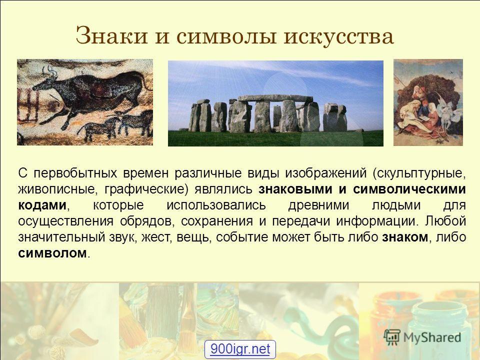 Знаки и символы искусства С первобытных времен различные виды изображений (скульптурные, живописные, графические) являлись знаковыми и символическими кодами, которые использовались древними людьми для осуществления обрядов, сохранения и передачи инфо